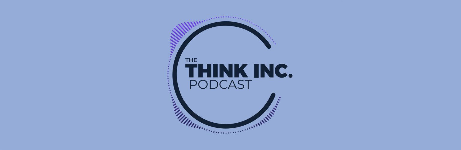 Listen to the Think Inc. Podcast